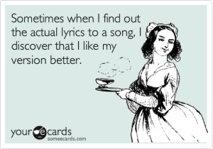 Sometimes, I even think I could write a better song with my lyrics, but then I'd have to steal the music ;).  Image retrieved via Someecards.com